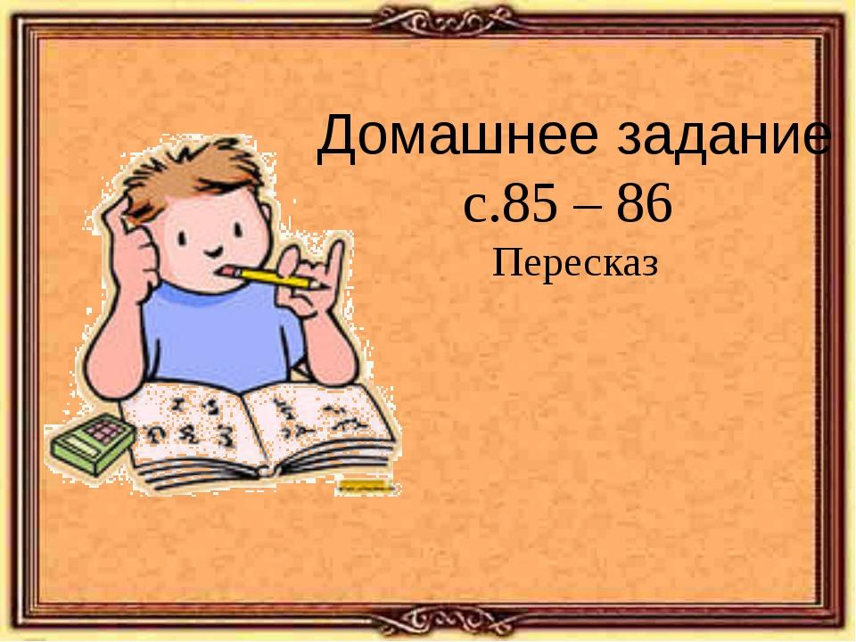 Домашнее задание с.85 – 86 Пересказ