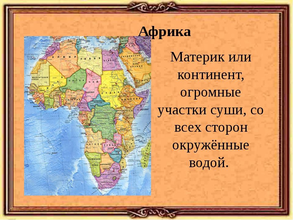 Африка Материк или континент, огромные участки суши, со всех сторон окружённы...