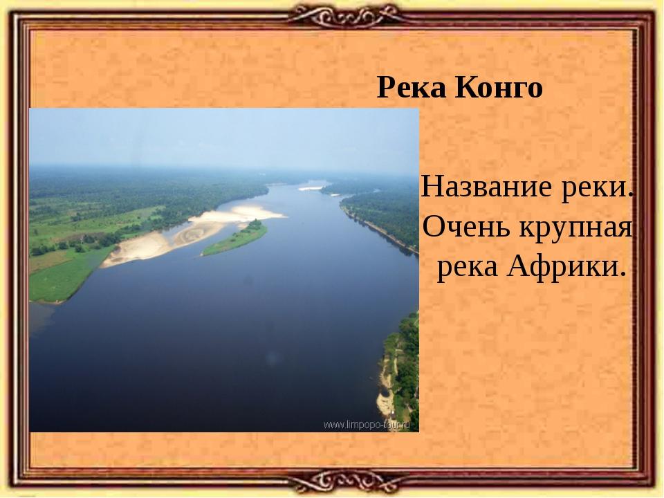 Река Конго Название реки. Очень крупная река Африки.