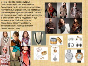 С чем носить (аксессуары) Либо очень дорогая изысканная бижутерия, либо полно