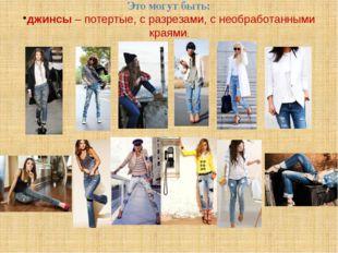 Это могут быть: джинсы – потертые, с разрезами, с необработанными краями;