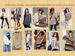 трикотажные свитера с пропущенными петлями и длинными вытянутыми рукавами;