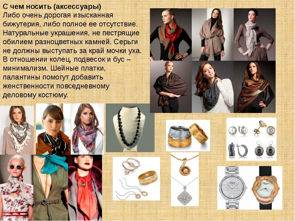 С чем носить (аксессуары) Либо очень дорогая изысканная бижутерия, либо полно...