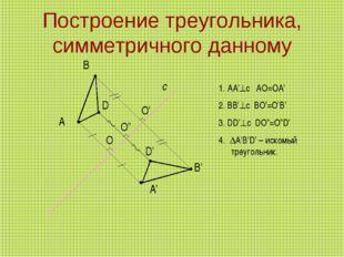 Построение треугольника, симметричного данному А с А' В В' D D' 1. AA'c AO=O