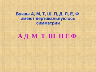 Буквы А, М, Т, Ш, П, Д, Л, Е, Ф имеют вертикальную ось симметрии А Д М Т Ш П