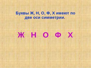 Буквы Ж, Н, О, Ф, Х имеют по две оси симметрии. Ж Н О Ф Х