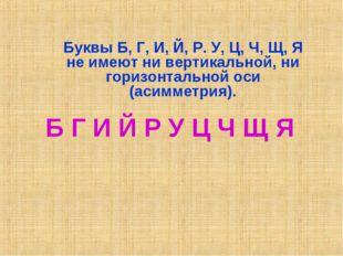 Буквы Б, Г, И, Й, Р. У, Ц, Ч, Щ, Я не имеют ни вертикальной, ни горизонтально