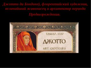 Джотто ди Бондоне), флорентийский художник, величайший живописец и архитектор