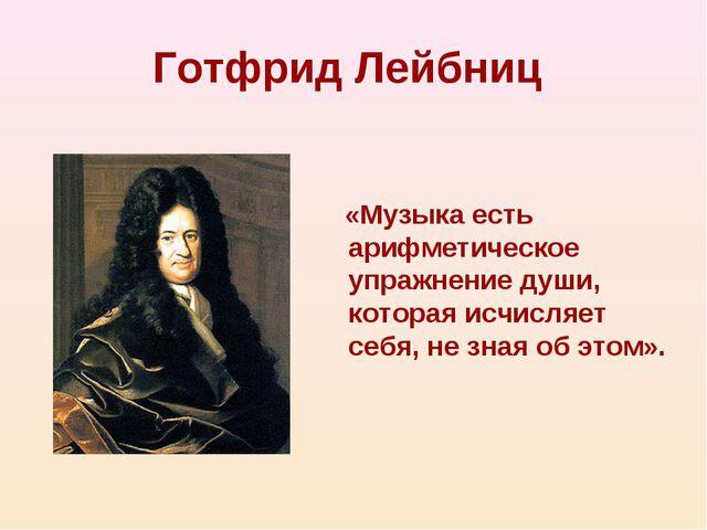 Готфрид Лейбниц «Музыка есть арифметическое упражнение души, которая исчисляе...