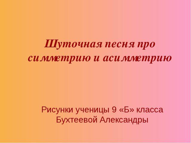 Шуточная песня про симметрию и асимметрию Рисунки ученицы 9 «Б» класса Бухтее...