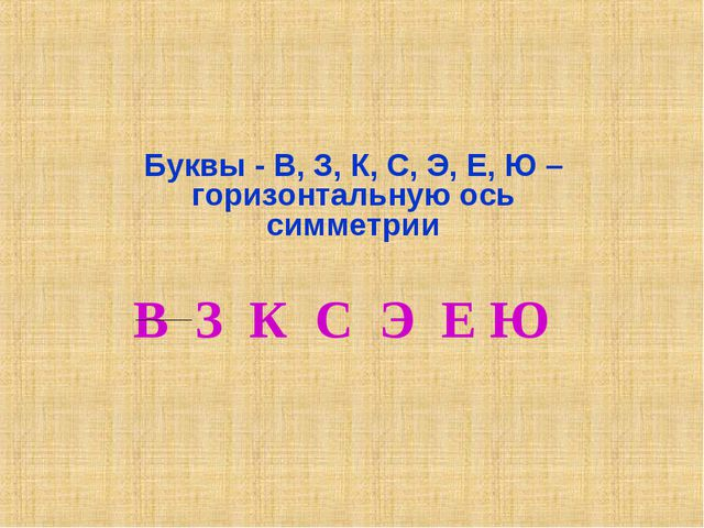 Буквы - В, З, К, С, Э, Е, Ю – горизонтальную ось симметрии В З К С Э Е Ю