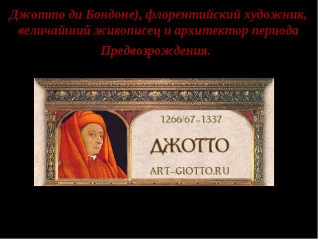 Джотто ди Бондоне), флорентийский художник, величайший живописец и архитектор...