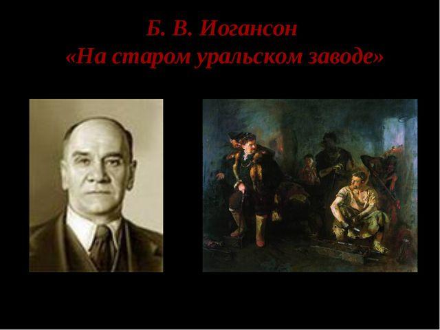 Б. В. Иогансон «На старом уральском заводе»