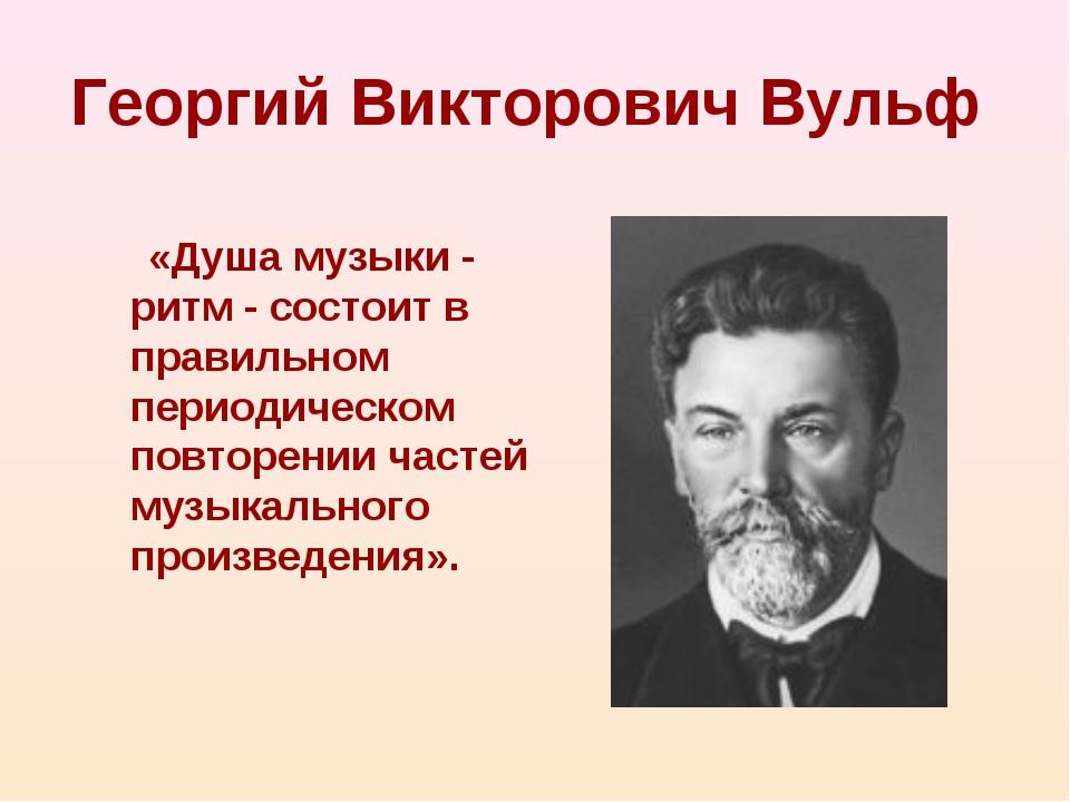 Георгий Викторович Вульф «Душа музыки - ритм - состоит в правильном периодиче...