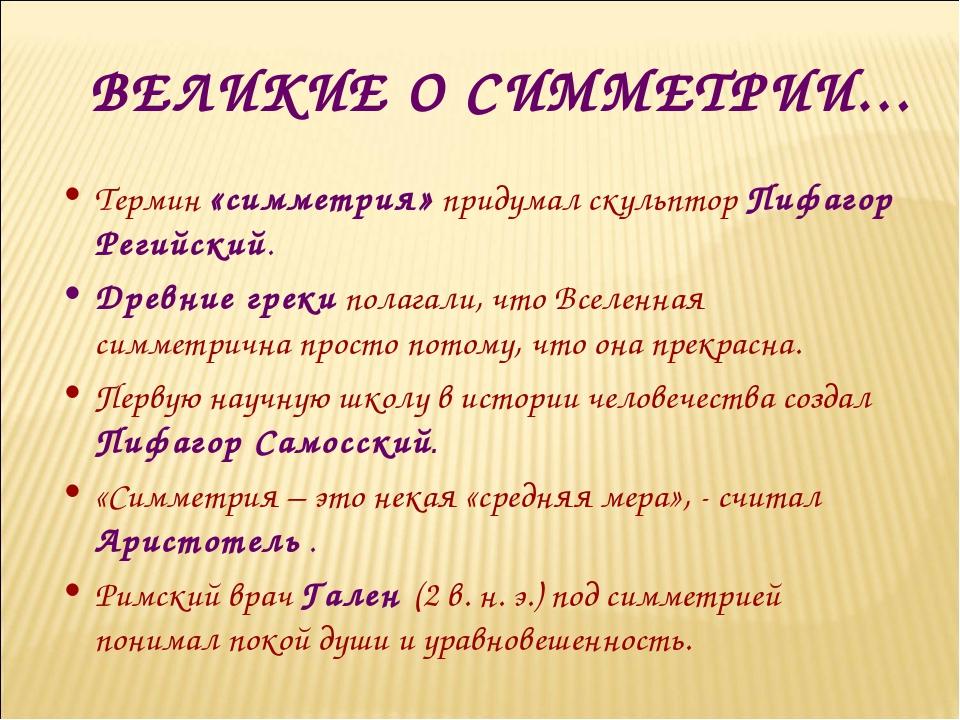ВЕЛИКИЕ О СИММЕТРИИ… Термин «симметрия» придумал скульптор Пифагор Регийский....