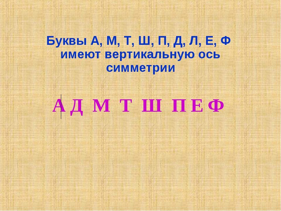 Буквы А, М, Т, Ш, П, Д, Л, Е, Ф имеют вертикальную ось симметрии А Д М Т Ш П...