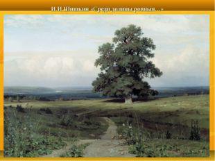И.И.Шишкин «Среди долины ровныя…»