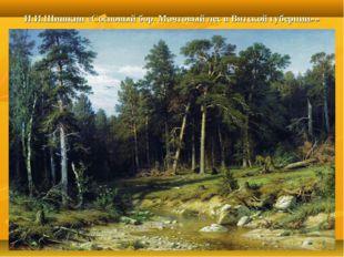 И.И.Шишкин «Сосновый бор. Мачтовый лес в Вятской губернии»»