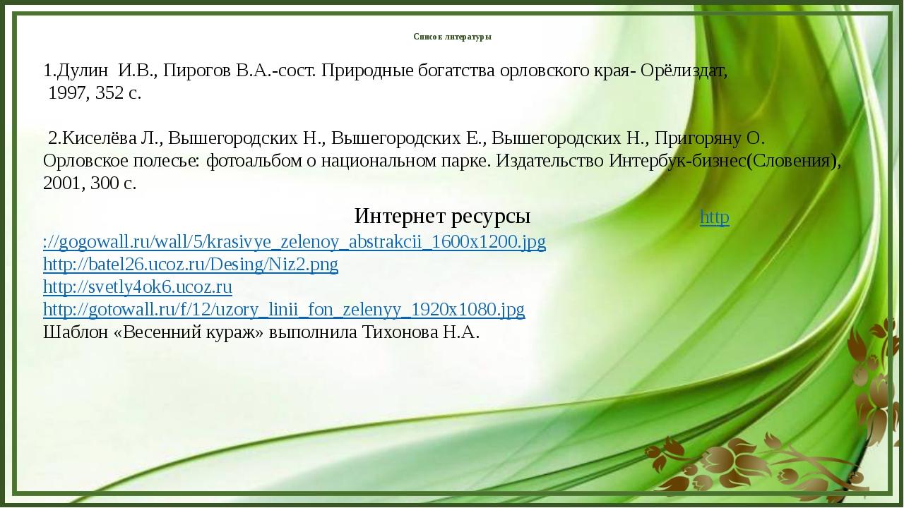 Список литературы 1.Дулин И.В., Пирогов В.А.-сост. Природные богатства орловс...