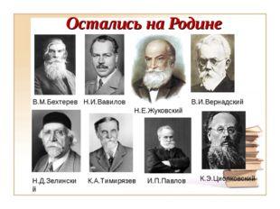 Остались на Родине В.И.Вернадский К.Э.Циолковский Н.Е.Жуковский И.П.Павлов Н.