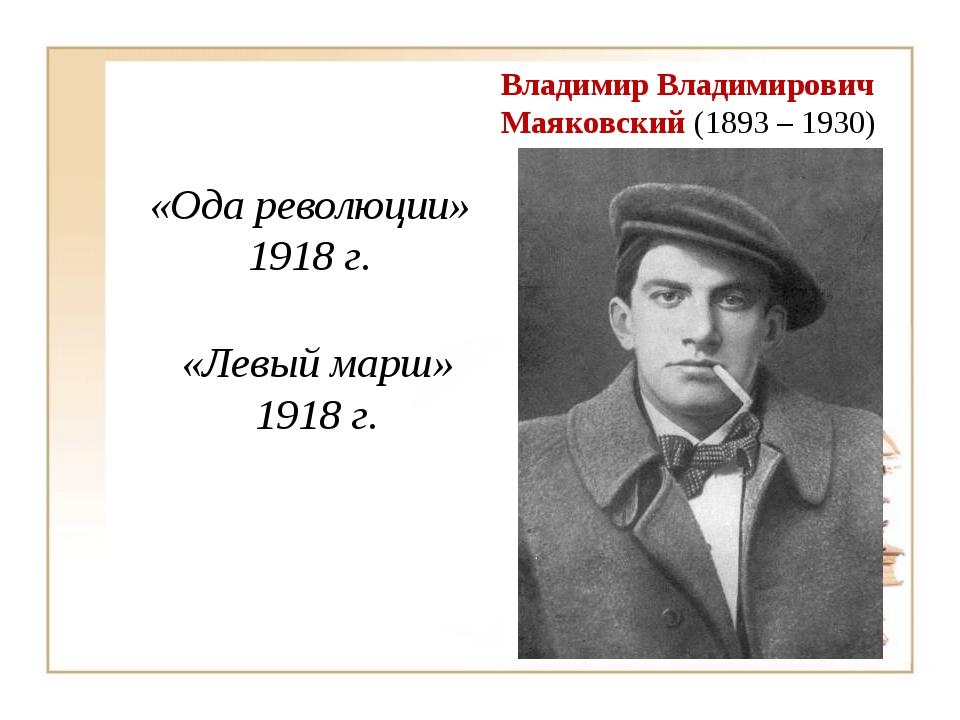 Владимир Владимирович Маяковский (1893 – 1930) «Ода революции» 1918 г. «Левый...