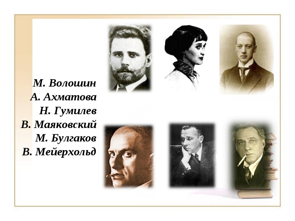 М. Волошин А. Ахматова Н. Гумилев В. Маяковский М. Булгаков В. Мейерхольд