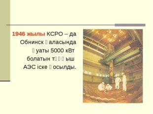 1946 жылы КСРО – да Обнинск қаласында қуаты 5000 кВт болатын тұңғыш АЭС іске