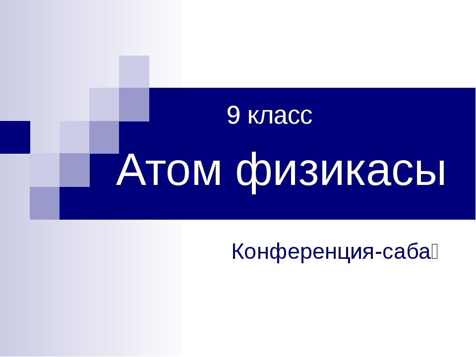 Атом физикасы Конференция-сабақ 9 класс
