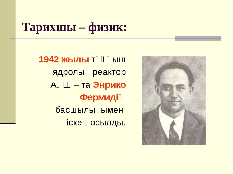 Тарихшы – физик: 1942 жылы тұңғыш ядролық реактор АҚШ – та Энрико Фермидің ба...
