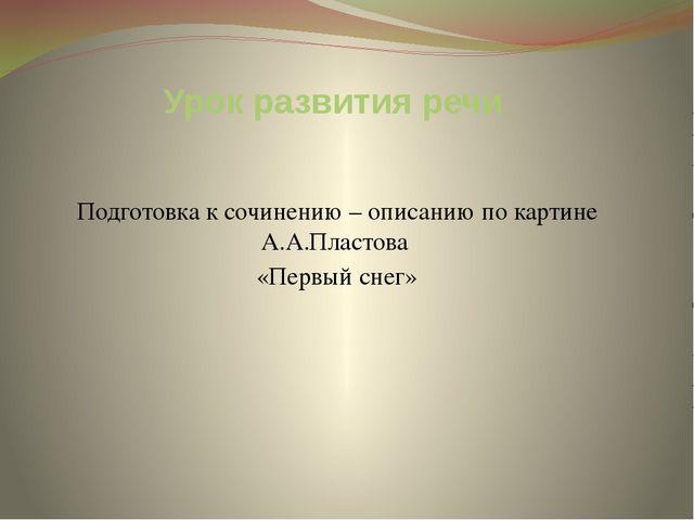 Урок развития речи Подготовка к сочинению – описанию по картине А.А.Пластова...