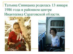 Татьяна Синицына родилась 13 января 1986 года в районном центре Ивантеевка Са