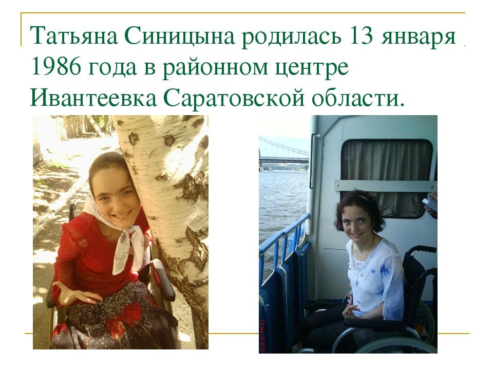 Татьяна Синицына родилась 13 января 1986 года в районном центре Ивантеевка Са...
