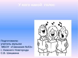 У кого какой голос Подготовила: учитель музыки МБОУ «Гимназия №53» г. Нижнего
