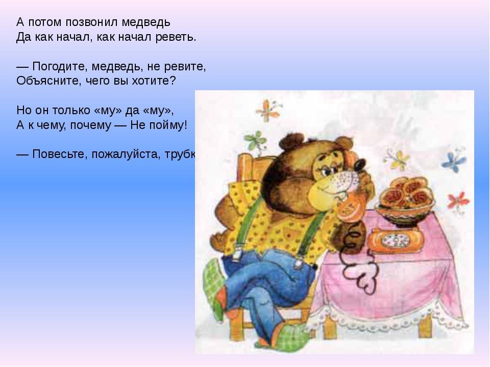 А потом позвонил медведь Да как начал, как начал реветь. — Погодите, медведь,...