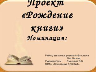 Проект «Рождение книги» Номинация: Работу выполнил: ученик 4 «В» класса Бах Л