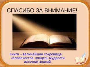 СПАСИБО ЗА ВНИМАНИЕ! Книга – величайшее сокровище человечества, кладезь мудро