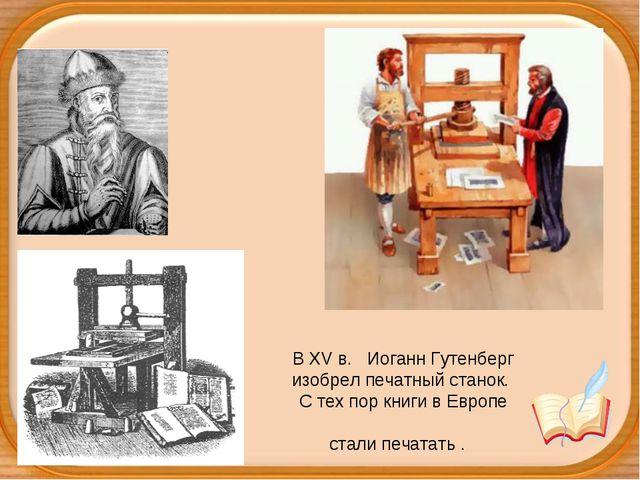 В ХV в. Иоганн Гутенберг изобрел печатный станок. С тех пор книги в Европе с...