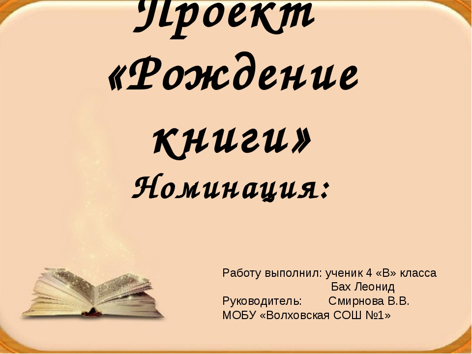 Проект «Рождение книги» Номинация: Работу выполнил: ученик 4 «В» класса Бах Л...