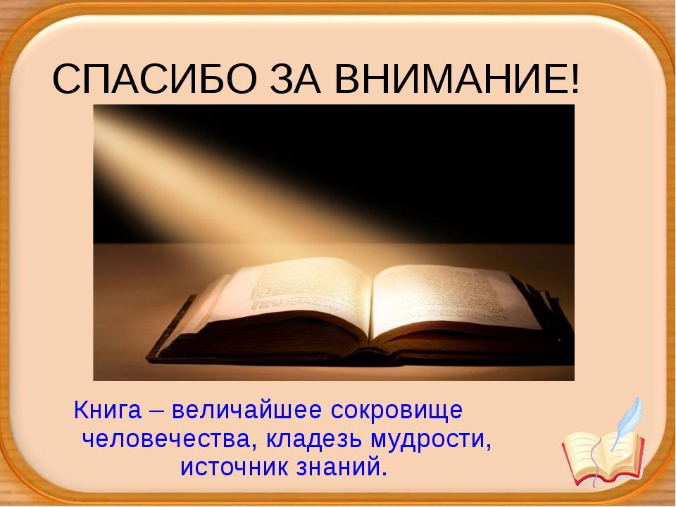 СПАСИБО ЗА ВНИМАНИЕ! Книга – величайшее сокровище человечества, кладезь мудро...