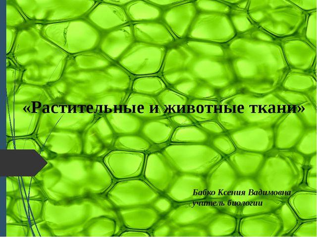 «Растительные и животные ткани» Бабко Ксения Вадимовна учитель биологии