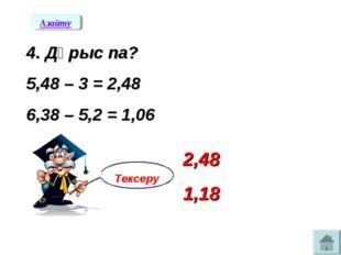 4. Дұрыс па? 5,48 – 3 = 2,48 6,38 – 5,2 = 1,06 Азайту Тексеру 2,48 1,18