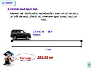 3. Есепті шығарыңдар. Автокөлік 48,4 км/сағ жылдамдықпен 3,8 сағат жол жүрді