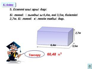 5. Есепті шығарыңдар: Бөлменің ұзындығы 6,4м, ені 3,5м, биіктігі 2,7м. Бөлме