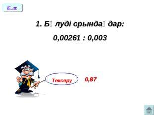 1. Бөлуді орындаңдар: 0,00261 : 0,003 Бөлу Тексеру 0,87