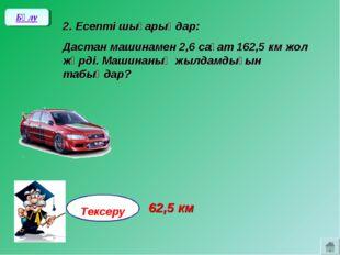 2. Есепті шығарыңдар: Дастан машинамен 2,6 сағат 162,5 км жол жүрді. Машинан