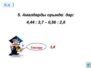 5. Амалдарды орындаңдар: 4,44 : 3,7 – 0,56 : 2,8 Бөлу Тексеру 1,4