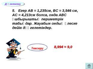 5. Егер АВ = 1,235см, ВС = 3,546 см, АС = 4,213см болса, онда АВС ұшбырыштың