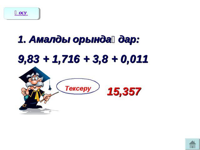 1. Амалды орындаңдар: 9,83 + 1,716 + 3,8 + 0,011 Тексеру 15,357 Қосу