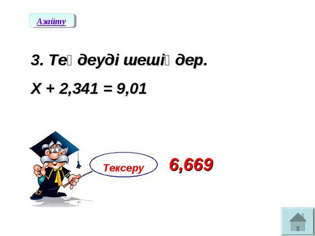 3. Теңдеуді шешіңдер. Х + 2,341 = 9,01 Азайту Тексеру 6,669