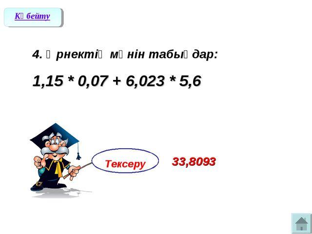 4. Өрнектің мәнін табыңдар: 1,15 * 0,07 + 6,023 * 5,6 Көбейту Тексеру 33,8093